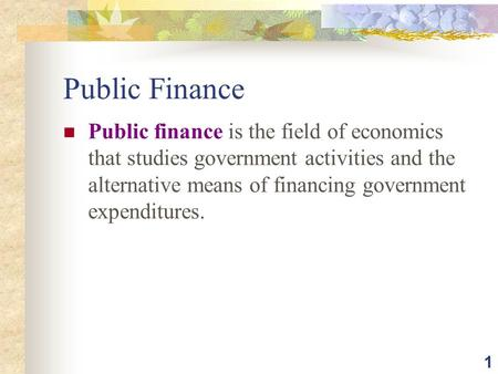 1 Public Finance Public finance is the field of economics that studies government activities and the alternative means of financing government expenditures.