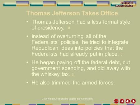 Click the mouse button to display the information. Thomas Jefferson Takes Office Thomas Jefferson had a less formal style of presidency.  Instead of overturning.