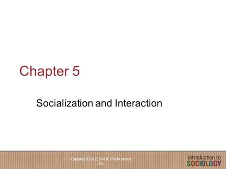 Chapter 5 Socialization and Interaction Copyright 2012, SAGE Publications, Inc.