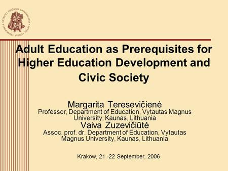 Adult Education as Prerequisites for Higher Education Development and Civic Society Margarita Teresevičienė Professor, Department of Education, Vytautas.