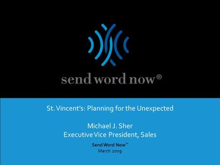 SWN Communications Inc. | Proprietary and Confidential – Not For Distribution Send Word Now ™ March 2009 St. Vincent's: Planning for the Unexpected Michael.