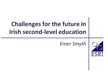Challenges for the future in Irish second-level education Emer Smyth.