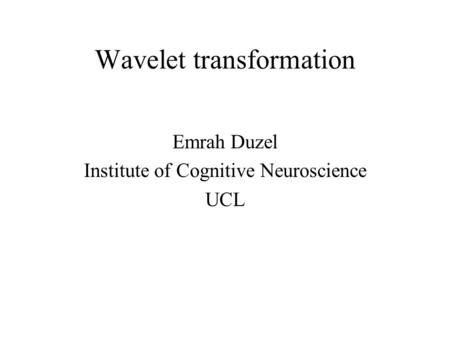 Wavelet transformation Emrah Duzel Institute of Cognitive Neuroscience UCL.