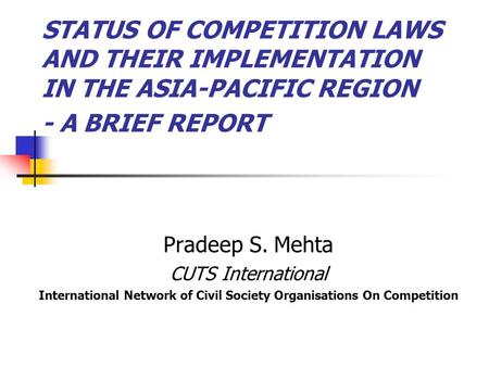 STATUS OF COMPETITION LAWS AND THEIR IMPLEMENTATION IN THE ASIA-PACIFIC REGION - A BRIEF REPORT Pradeep S. Mehta CUTS International International Network.