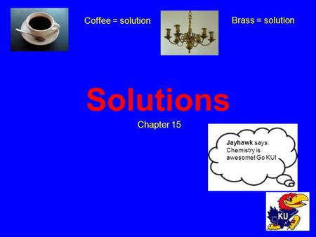 Solutions Chapter 15 Coffee = solution Brass = solution Jayhawk says: Chemistry is awesome! Go KU!