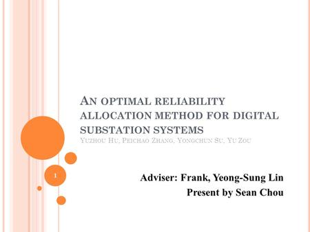 A N OPTIMAL RELIABILITY ALLOCATION METHOD FOR DIGITAL SUBSTATION SYSTEMS Y UZHOU H U, P EICHAO Z HANG, Y ONGCHUN S U, Y U Z OU Adviser: Frank, Yeong-Sung.