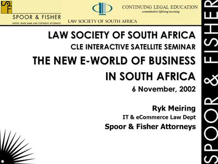 CONTINUING LEGAL EDUCATION committed to lifelong learning LAW SOCIETY OF SOUTH AFRICA CLE INTERACTIVE SATELLITE SEMINAR THE NEW E-WORLD OF BUSINESS IN.