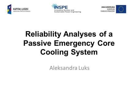 Reliability Analyses of a Passive Emergency Core Cooling System Aleksandra Luks.