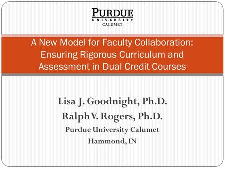 Lisa J. Goodnight, Ph.D. Ralph V. Rogers, Ph.D. Purdue University Calumet Hammond, IN A New Model for Faculty Collaboration: Ensuring Rigorous Curriculum.