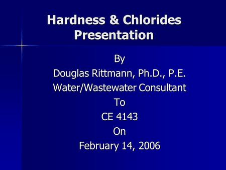Hardness & Chlorides Presentation By Douglas Rittmann, Ph.D., P.E. Water/Wastewater Consultant To CE 4143 On February 14, 2006.