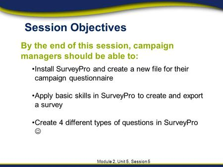 Session Objectives By the end of this session, campaign managers should be able to: Module 2, Unit 5, Session 5 Install SurveyPro and create a new file.