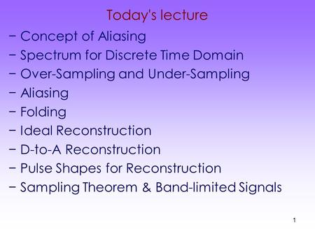 1 Today's lecture −Concept of Aliasing −Spectrum for Discrete Time Domain −Over-Sampling and Under-Sampling −Aliasing −Folding −Ideal Reconstruction −D-to-A.