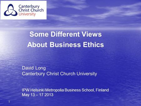 1 Some Different Views About Business Ethics David Long Canterbury Christ Church University IPW Helsinki Metropolia Business School, Finland May 13 – 17.