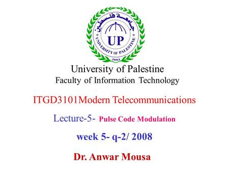 ITGD3101Modern Telecommunications Lecture-5- Pulse Code Modulation week 5- q-2/ 2008 Dr. Anwar Mousa University of Palestine Faculty of Information Technology.
