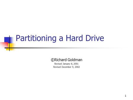 1 Partitioning a Hard Drive ©Richard Goldman Revised January 8, 2001 Revised December 9, 2002.
