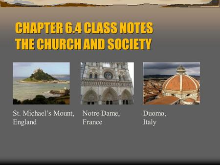 CHAPTER 6.4 CLASS NOTES THE CHURCH AND SOCIETY St. Michael's Mount, England Notre Dame, France Duomo, Italy.