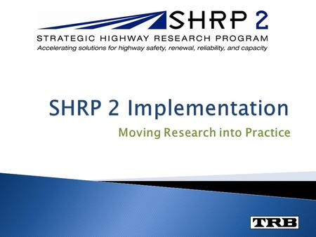 Moving Research into Practice.  Implementation is the routine use of a SHRP 2 product by users in their regular way of doing business.  Users can include.