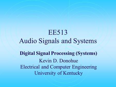 EE513 Audio Signals and Systems Digital Signal Processing (Systems) Kevin D. Donohue Electrical and Computer Engineering University of Kentucky.