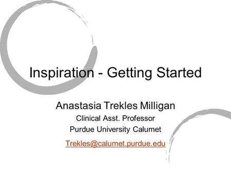 Inspiration - Getting Started Anastasia Trekles Milligan Clinical Asst. Professor Purdue University Calumet