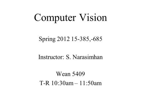 Computer Vision Spring 2012 15-385,-685 Instructor: S. Narasimhan Wean 5409 T-R 10:30am – 11:50am.