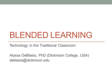 BLENDED LEARNING Technology in the Traditional Classroom Alyssa DeBlasio, PhD (Dickinson College, USA)