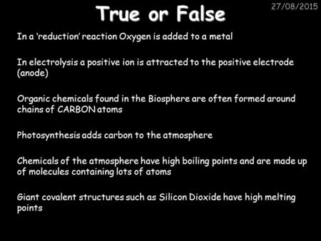 True or False 20/04/2017 In a 'reduction' reaction Oxygen is added to a metal In electrolysis a positive ion is attracted to the positive electrode (anode)