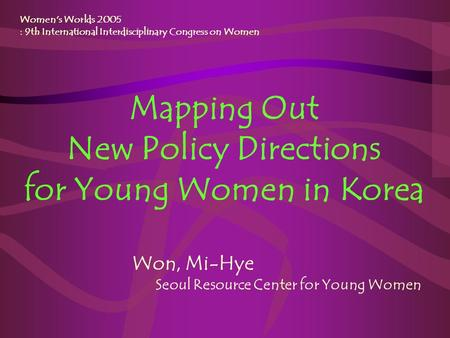 Mapping Out New Policy Directions for Young Women in Korea Women's Worlds 2005 : 9th International Interdisciplinary Congress on Women Won, Mi-Hye Seoul.