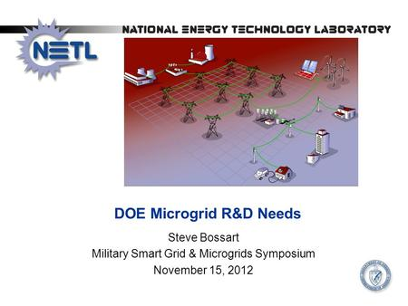 DOE Microgrid R&D Needs Steve Bossart Military Smart Grid & Microgrids Symposium November 15, 2012.
