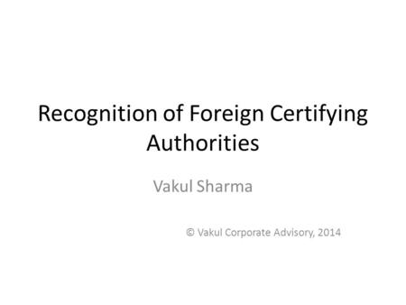 Recognition of Foreign Certifying Authorities Vakul Sharma © Vakul Corporate Advisory, 2014.