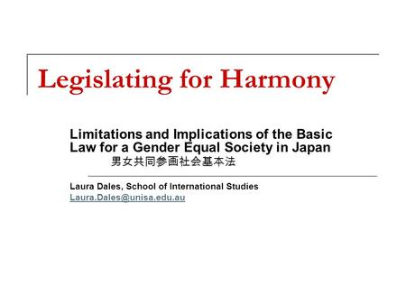 Legislating for Harmony Limitations and Implications of the Basic Law for a Gender Equal Society in Japan 男女共同参画社会基本法 Laura Dales, School of International.