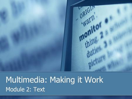 Multimedia: Making it Work Module 2: Text. Overview In this module we will discuss: 1. The importance of text in a multimedia presentation 2. Discuss.