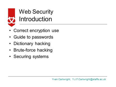 Yvan Cartwright, Web Security Introduction Correct encryption use Guide to passwords Dictionary hacking Brute-force hacking.