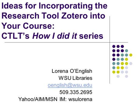 Ideas for Incorporating the Research Tool Zotero into Your Course: CTLT's How I did it series Lorena O'English WSU Libraries 509.335.2695.
