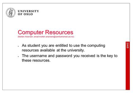 2005 Computer Resources (Morten Ariansen,  As student you are entitled to use the computing resources available.