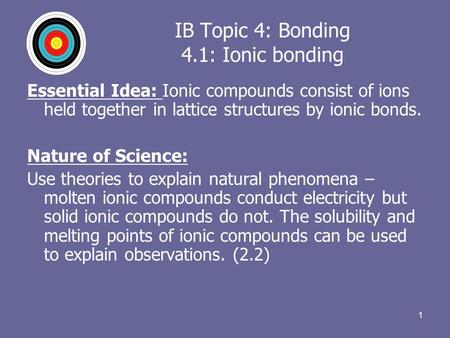 1 IB Topic 4: Bonding 4.1: Ionic bonding Essential Idea: Ionic compounds consist of ions held together in lattice structures by ionic bonds. Nature of.