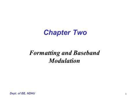 Dept. of EE, NDHU 1 Chapter Two Formatting and Baseband Modulation.