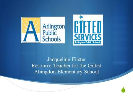  Jacqueline Firster Resource Teacher for the Gifted Abingdon Elementary School.