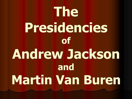 The Presidencies of Andrew Jackson and Martin Van Buren.
