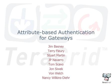 Attribute-based Authentication for Gateways Jim Basney Terry Fleury Stuart Martin JP Navarro Tom Scavo Jon Siwek Von Welch Nancy Wilkins-Diehr.