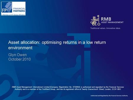 Asset allocation: optimising returns in a low return environment Glyn Owen October 2010 RMB Asset Management International Limited (Company Registration.