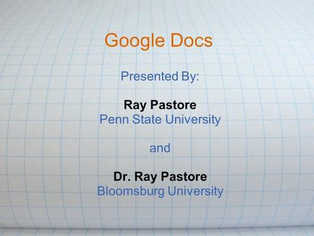 Google Docs Presented By: Ray Pastore Penn State University and Dr. Ray Pastore Bloomsburg University.