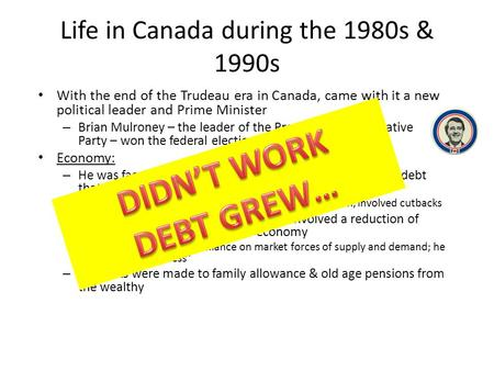 Life in Canada during the 1980s & 1990s With the end of the Trudeau era in Canada, came with it a new political leader and Prime Minister – Brian Mulroney.
