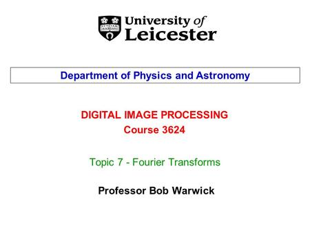 Topic 7 - Fourier Transforms DIGITAL IMAGE PROCESSING Course 3624 Department of Physics and Astronomy Professor Bob Warwick.