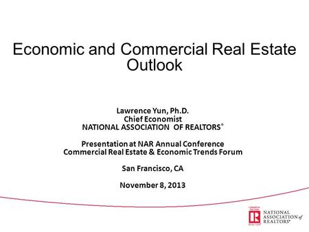 Economic and Commercial Real Estate Outlook Lawrence Yun, Ph.D. Chief Economist NATIONAL ASSOCIATION OF REALTORS ® Presentation at NAR Annual Conference.