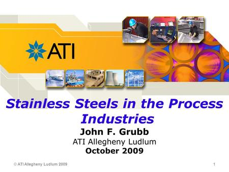 © ATI Allegheny Ludlum 2009 1 Stainless Steels in the Process Industries John F. Grubb ATI Allegheny Ludlum October 2009.
