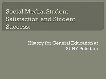 History for General Education at SUNY Potsdam.  Creating Courses Targeted toward General Education Learning Objectives  Increasing Success of First-Year.
