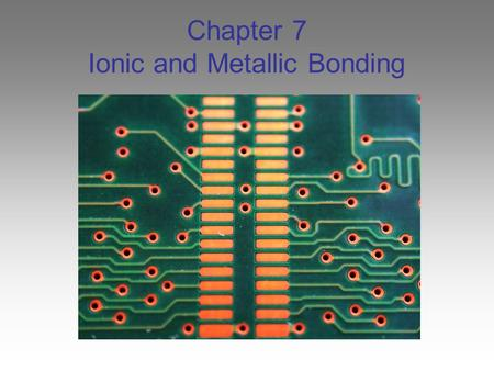 Chapter 7 Ionic and Metallic Bonding. valence Electrons Scientists learned that all of the elements within each group of the periodic table behave similarly.