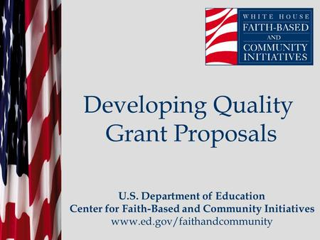 Developing Quality Grant Proposals U.S. Department of Education Center for Faith-Based and Community Initiatives www.ed.gov/faithandcommunity.