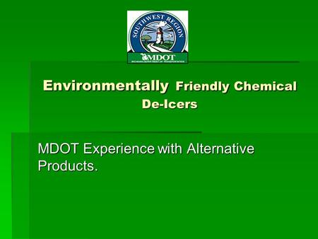 Environmentally Friendly Chemical De-Icers MDOT Experience with Alternative Products.