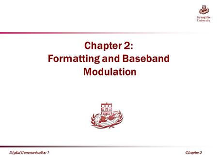 KyungHee University Chapter 2 Digital Communication 1 Chapter 2: Formatting and Baseband Modulation.